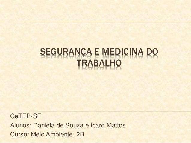 SEGURANÇA E MEDICINA DO  TRABALHO  CeTEP-SF  Alunos: Daniela de Souza e Ícaro Mattos  Curso: Meio Ambiente, 2B