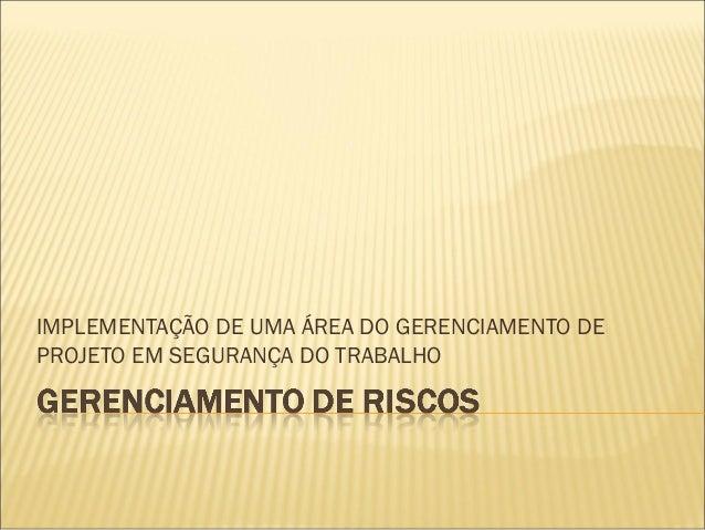 IMPLEMENTAÇÃO DE UMA ÁREA DO GERENCIAMENTO DE PROJETO EM SEGURANÇA DO TRABALHO