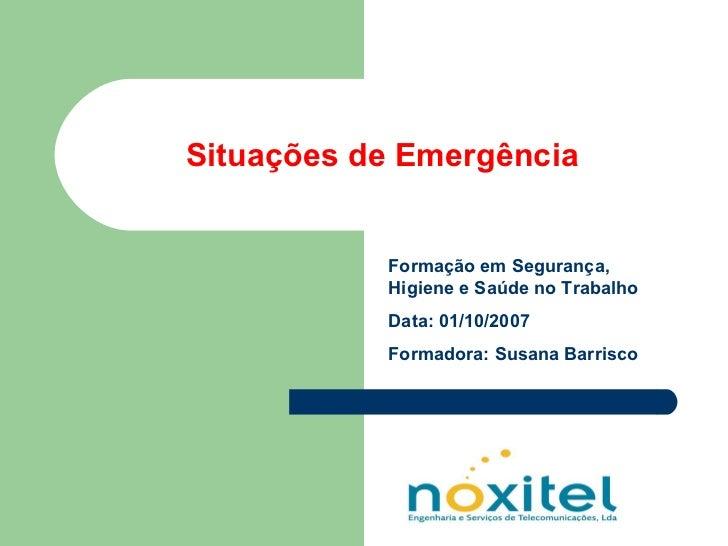 Situações de Emergência Formação em Segurança, Higiene e Saúde no Trabalho Data: 01/10/2007 Formadora: Susana Barrisco
