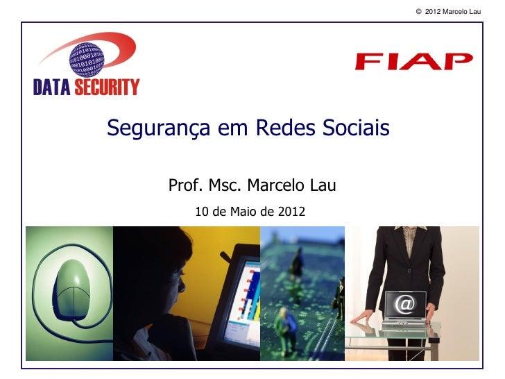 © 2012 Marcelo LauSegurança em Redes Sociais     Prof. Msc. Marcelo Lau        10 de Maio de 2012