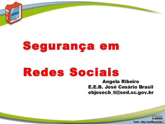Angela Ribeiro E.E.B. José Cesário Brasil ebjosecb_ti@sed.sc.gov.br Segurança em Redes Sociais