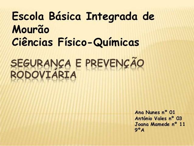 SEGURANÇA E PREVENÇÃORODOVIÁRIAAna Nunes nº 01António Vales nº 03Joana Mamede nº 119ºAEscola Básica Integrada deMourãoCiên...