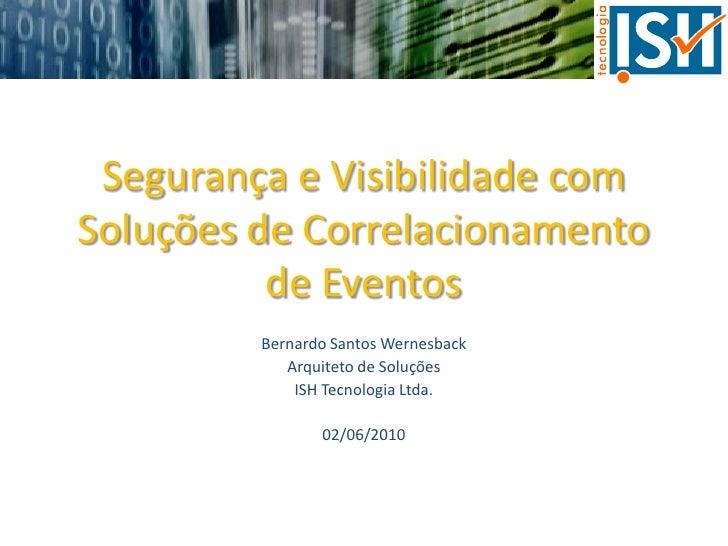 Segurança e Visibilidade com Soluções de Correlacionamento           de Eventos          Bernardo Santos Wernesback       ...