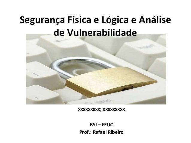Segurança Física e Lógica e Análise de Vulnerabilidade  xxxxxxxxx; xxxxxxxxx BSI – FEUC Prof.: Rafael Ribeiro