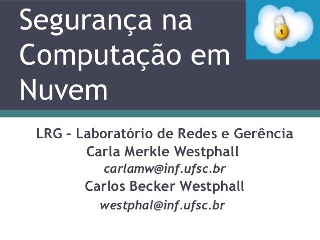 Segurança naComputação emNuvem LRG – Laboratório de Redes e Gerência        Carla Merkle Westphall          carlamw@inf.uf...