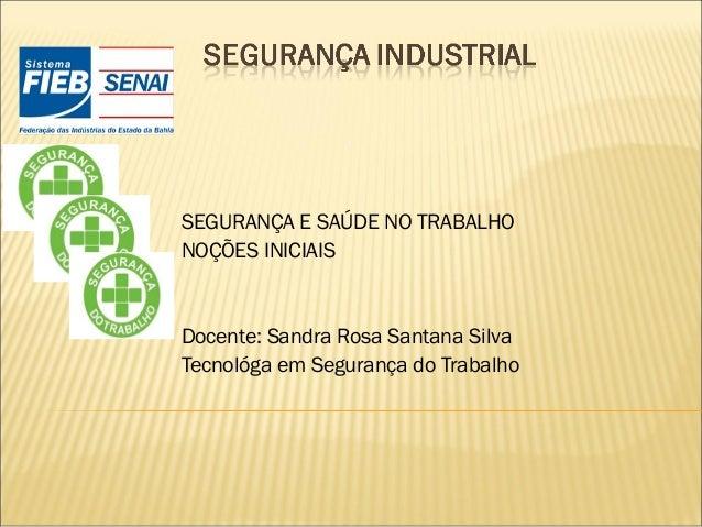 SEGURANÇA E SAÚDE NO TRABALHO NOÇÕES INICIAIS  Docente: Sandra Rosa Santana Silva Tecnológa em Segurança do Trabalho