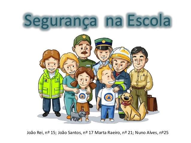 Segurança na Escola  João Rei, nº 15; João Santos, nº 17 Marta Raeiro, nº 21; Nuno Alves, nº25