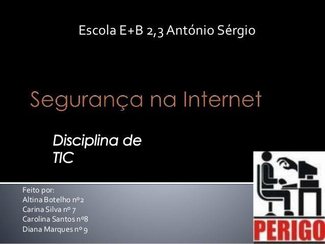 Escola E+B 2,3 António Sérgio  Feito por: Altina Botelho nº2 Carina Silva nº 7 Carolina Santos nº8 Diana Marques nº 9