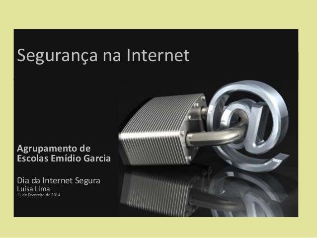 Segurança na Internet  Agrupamento de Escolas Emídio Garcia Dia da Internet Segura Luísa Lima  11 de Fevereiro de 2014