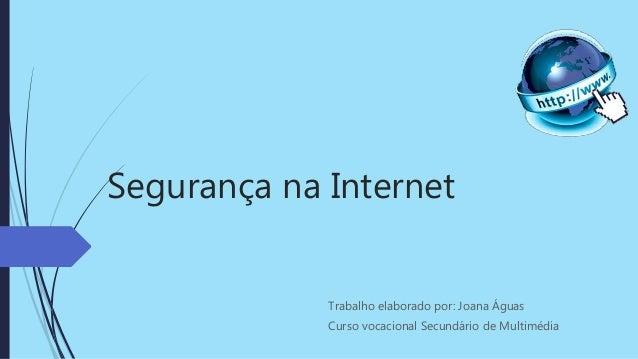 Segurança na Internet Trabalho elaborado por: Joana Águas Curso vocacional Secundário de Multimédia