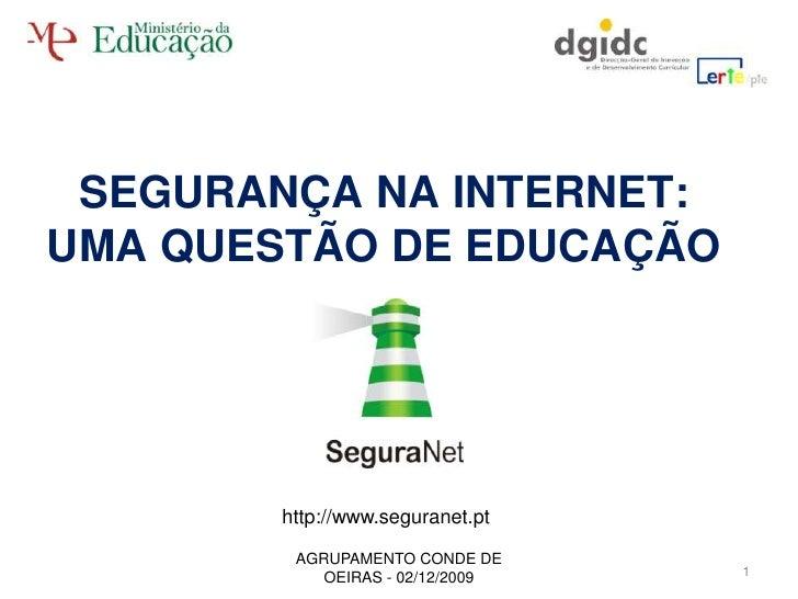 SEGURANÇA NA INTERNET:UMA QUESTÃO DE EDUCAÇÃO<br />http://www.seguranet.pt<br />1<br />AGRUPAMENTO CONDE DE OEIRAS - 02/12...