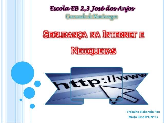 SEGURANÇA NA INTERNET E NETIQUETAS Trabalho Elaborado Por: Marta Rosa 8ºG Nº 11 Carrazedo de Montenegro