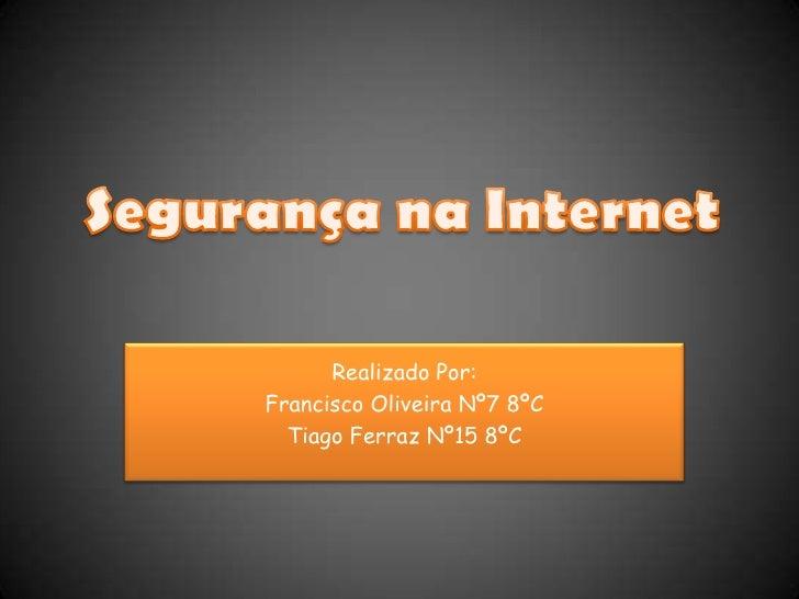 Segurança na Internet<br />Realizado Por:<br />Francisco Oliveira Nº7 8ºC<br />Tiago Ferraz Nº15 8ºC<br />