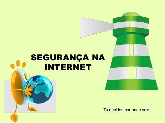 SEGURANÇA NA INTERNET Tu decides por onde vais.