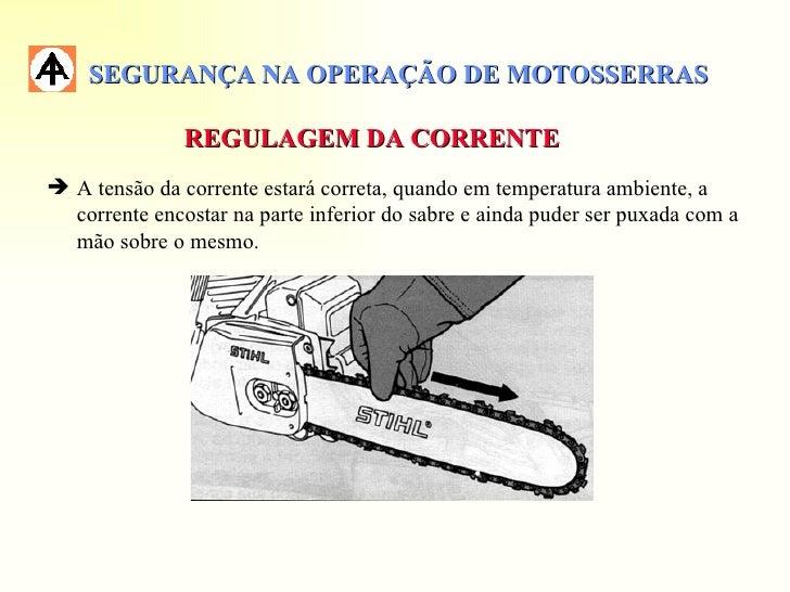SEGURANÇA NA OPERAÇÃO DE MOTOSSERRAS               REGULAGEM DA CORRENTE A tensão da corrente estará correta, quando em t...