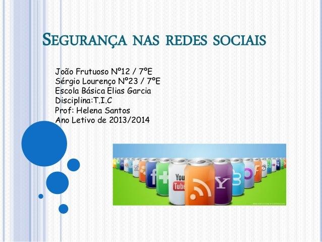 SEGURANÇA NAS REDES SOCIAIS João Frutuoso Nº12 / 7ºE Sérgio Lourenço Nº23 / 7ºE Escola Básica Elias Garcia Disciplina:T.I....