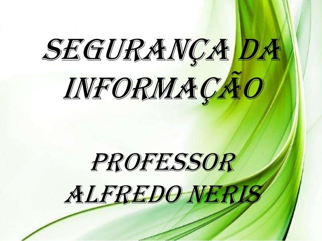 Segurança da Informação Professor Alfredo Neris