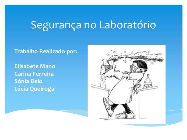 Segurança no Laboratório Trabalho Realizado por: Elisabete Mano Carina Ferreira Sónia Belo Lúcia Queiroga