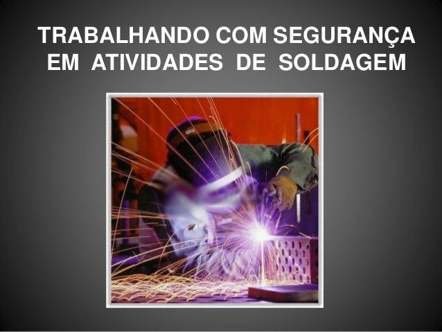 TRABALHANDO COM SEGURANÇA EM ATIVIDADES DE SOLDAGEM