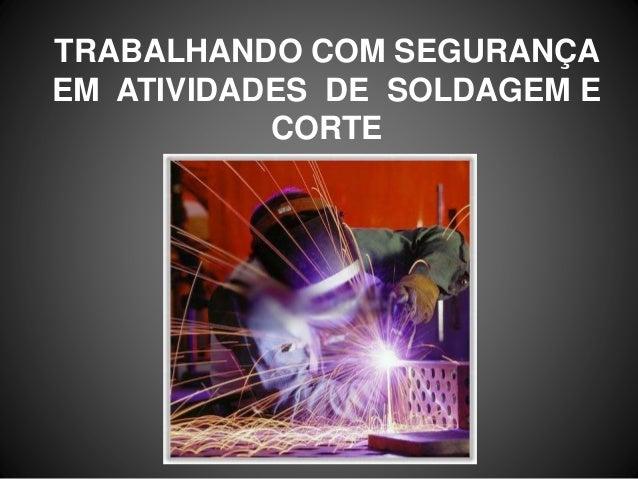 TRABALHANDO COM SEGURANÇA EM ATIVIDADES DE SOLDAGEM E CORTE