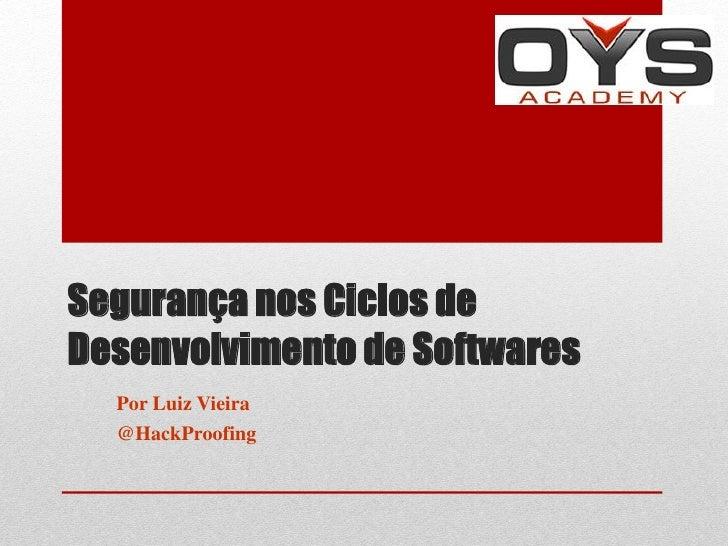 Segurança nos Ciclos deDesenvolvimento de Softwares  Por Luiz Vieira  @HackProofing