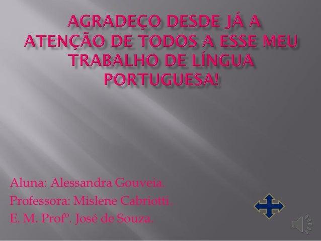 Aluna: Alessandra Gouveia.Professora: Mislene Cabriotti.E. M. Profº. José de Souza.