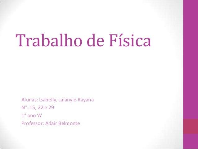 Trabalho de Física Alunas: Isabelly, Laiany e Rayana N°: 15, 22 e 29 1° ano 'A' Professor: Adair Belmonte