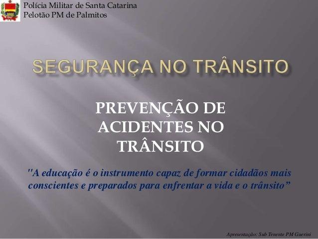 """Polícia Militar de Santa Catarina Pelotão PM de Palmitos  PREVENÇÃO DE ACIDENTES NO TRÂNSITO """"A educação é o instrumento c..."""