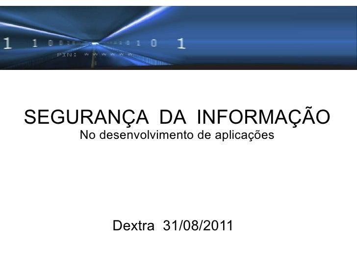 SEGURANÇA  DA  INFORMAÇÃO No desenvolvimento de aplicações Dextra  31/08/2011