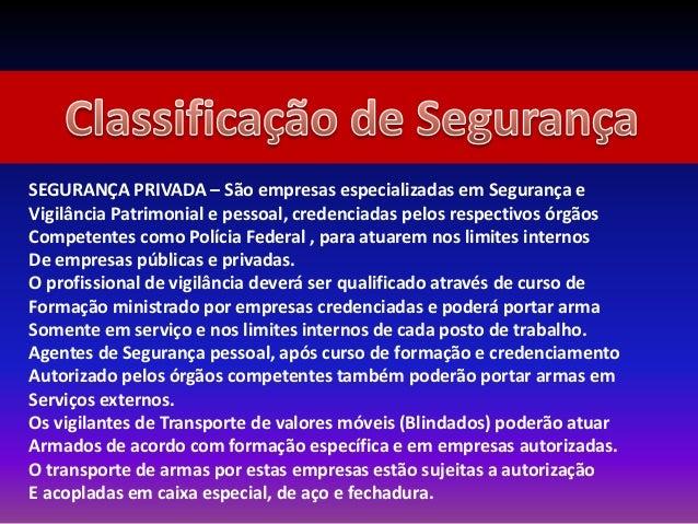 SEGURANÇA PRIVADA – São empresas especializadas em Segurança e Vigilância Patrimonial e pessoal, credenciadas pelos respec...