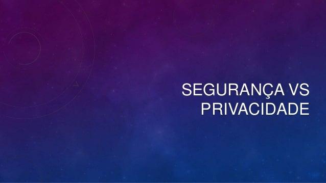 SEGURANÇA VS PRIVACIDADE