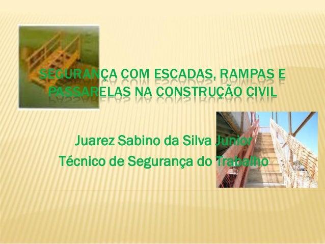 SEGURANÇA COM ESCADAS, RAMPAS E PASSARELAS NA CONSTRUÇÃO CIVIL Juarez Sabino da Silva Junior Técnico de Segurança do Traba...