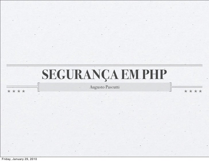 SEGURANÇA EM PHP                                  Augusto Pascutti     Friday, January 29, 2010