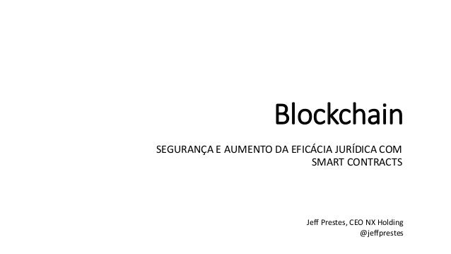 Blockchain SEGURAN�A E AUMENTO DA EFIC�CIA JUR�DICA COM SMART CONTRACTS Jeff Prestes, CEO NX Holding @jeffprestes