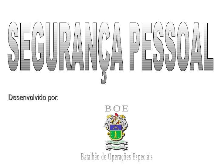SEGURANÇA PESSOAL BOE Batalhão de Operações Especiais Desenvolvido por: