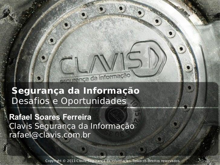 Copyright © 2011 Clavis Segurança da Informação. Todos os direitos reservados. Segurança da Informação Desafios e Oportuni...