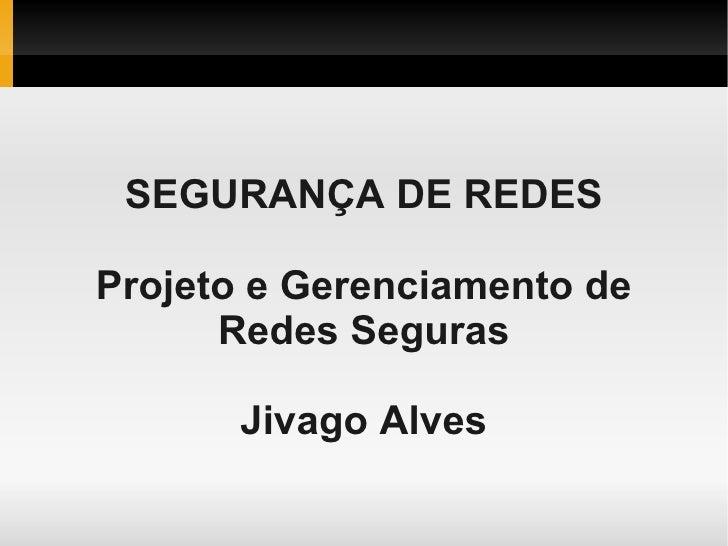 SEGURANÇA DE REDES  Projeto e Gerenciamento de       Redes Seguras         Jivago Alves