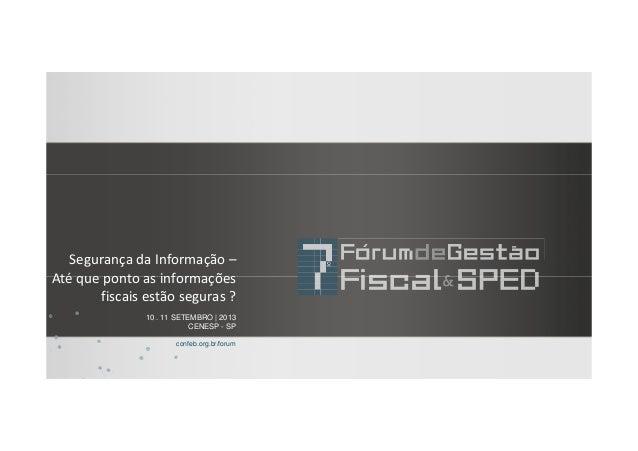 10 . 11 SETEMBRO | 2013 CENESP - SP confeb.org.br/forum Segurança da Informação – Até que ponto as informações fiscais est...
