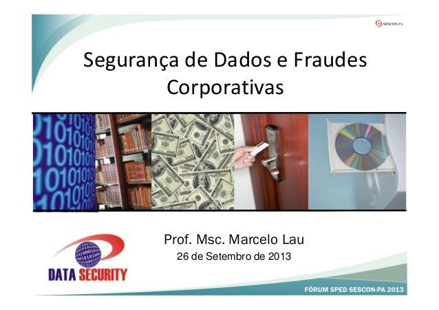 Segurança de Dados e Fraudes Corporativas Prof. Msc. Marcelo Lau 26 de Setembro de 2013