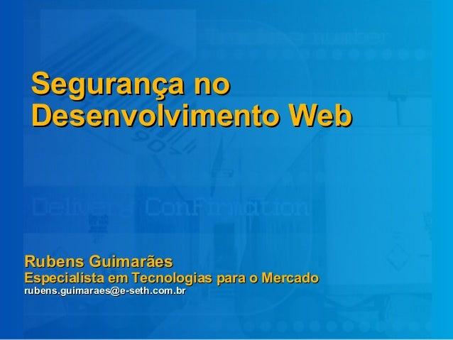 Segurança noSegurança no Desenvolvimento WebDesenvolvimento Web Rubens GuimarãesRubens Guimarães Especialista em Tecnologi...