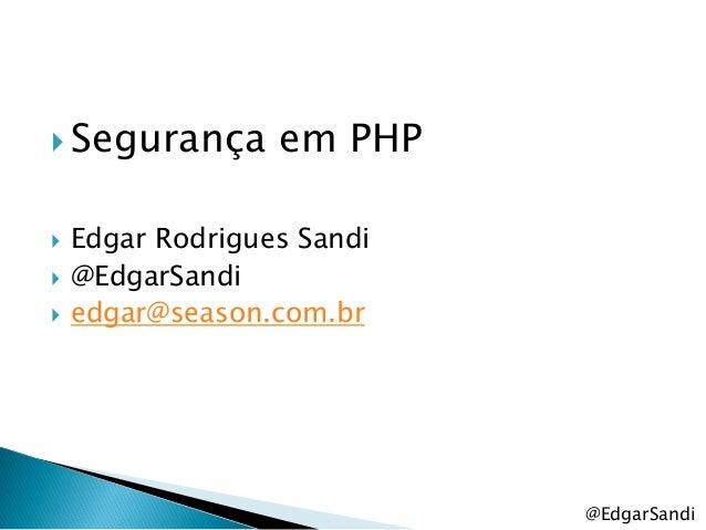  Segurança       em PHP   Edgar Rodrigues Sandi   @EdgarSandi   edgar@season.com.br                            @EdgarS...