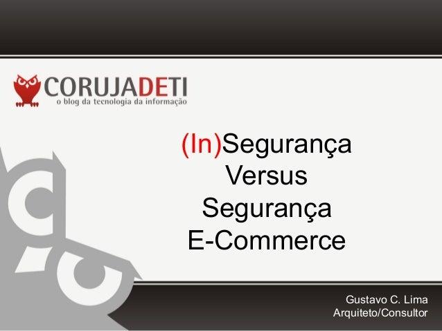 (In)Segurança Versus Segurança E-Commerce Gustavo C. Lima Arquiteto/Consultor