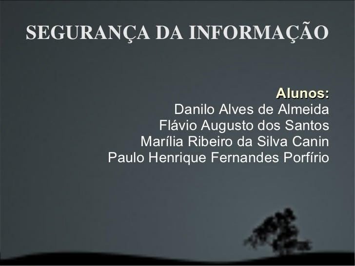 SEGURANÇA DA INFORMAÇÃO Alunos: Danilo Alves de Almeida Flávio Augusto dos Santos Marília Ribeiro da Silva Canin Paulo Hen...