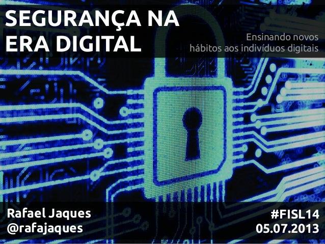 SEGURANÇA NA ERA DIGITAL Ensinando novos hábitos aos indivíduos digitais #FISL14 05.07.2013 Rafael Jaques @rafajaques