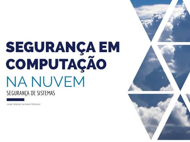 SEGURANÇA EM COMPUTAÇÃO NA NUVEM SEGURANÇA DE SISTEMAS Javier Antonio Humarán Peñuñuri