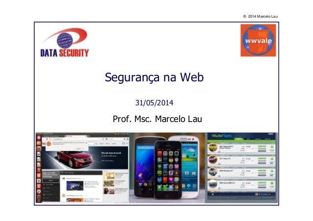 © 2014 Marcelo Lau Segurança na Web 31/05/2014 Prof. Msc. Marcelo Lau
