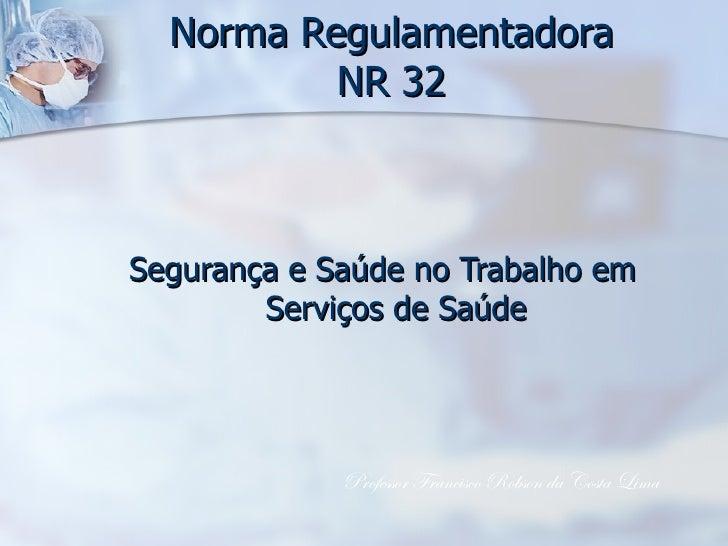 Norma Regulamentadora NR 32 <ul><li>Segurança e Saúde no Trabalho em Serviços de Saúde </li></ul>Professor Francisco Robso...