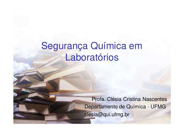 Segurança Química em Laboratórios  Profa. Clésia Cristina Nascentes Departamento de Química - UFMG clesia@qui.ufmg.br