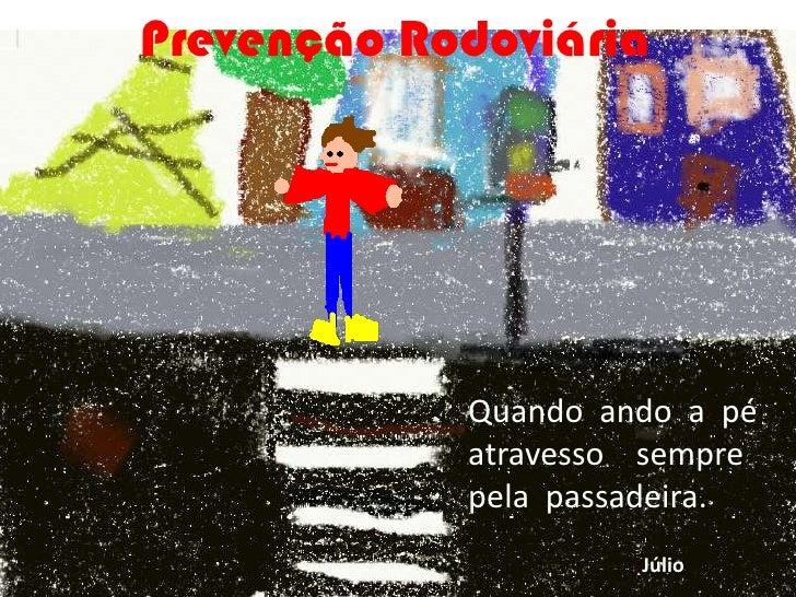 Prevenção Rodoviária<br />Quando  ando  a  pé  atravesso    sempre    pela  passadeira.<br />Júlio<br />