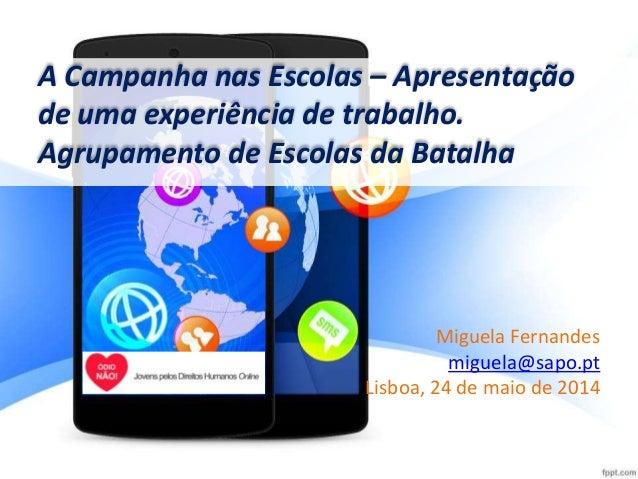 Miguela Fernandes miguela@sapo.pt Lisboa, 24 de maio de 2014 A Campanha nas Escolas – Apresentação de uma experiência de t...